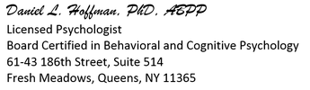 Daniel Hoffman, PhD, ABPP Licensed Psychologist Board Certified in Behavioral & Cognitive Psychology 61-43 186th Street, Suite 514 Fresh Meadows, Queens, NY 11365